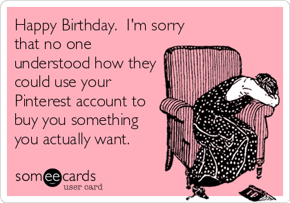 Happy Birthday.  I'm sorry that no one understood how they could use your Pinterest account to buy you something you actually want.