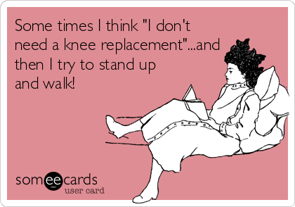 "Some times I think ""I don't need a knee replacement""...and then I try to stand up and walk!"