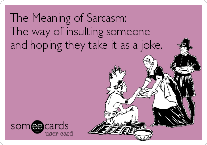 The Meaning of Sarcasm: The way of insulting someone and hoping they take it as a joke.