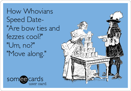 "How Whovians  Speed Date- ""Are bow ties and fezzes cool?"" ""Um, no?"" ""Move along."""