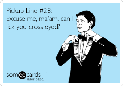 Pickup Line #28:  Excuse me, ma'am, can I lick you cross eyed?