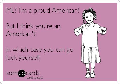 ME? I'm a proud American!   But I think you're an American't.   In which case you can go fuck yourself.