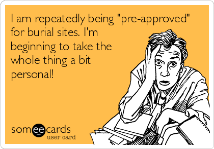 """I am repeatedly being """"pre-approved"""" for burial sites. I'm beginning to take the whole thing a bit personal!"""