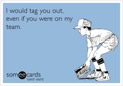 I would tag you out, even if you were on my team.