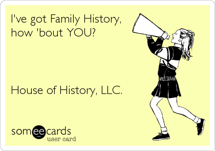 I've got Family History, how 'bout YOU?    House of History, LLC.