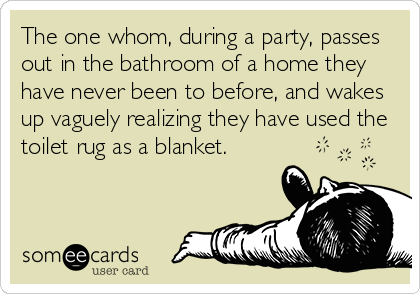 The one whom, during a party, passes out in the bathroom of a home they have never been to before, and wakes up vaguely realizing they have used the toilet rug as a blanket.
