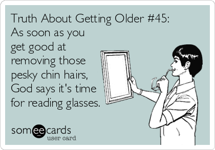 Truth About Getting Older #45:  As soon as you get good at removing those pesky chin hairs, God says it's time for reading glasses.