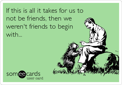 If this is all it takes for us to not be friends, then we weren't friends to begin  with...