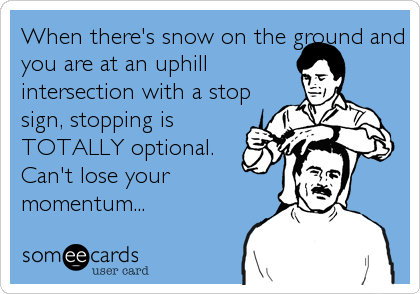 When there's snow on the ground and you are at an uphill intersection with a stop sign, stopping is TOTALLY optional.  Can't lose your mo