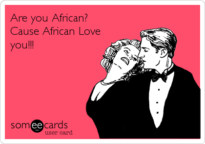 Are you African?  Cause African Love you!!!