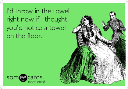 I'd throw in the towel right now if I thought you'd notice a towel on the floor.