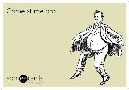 Come at me bro.