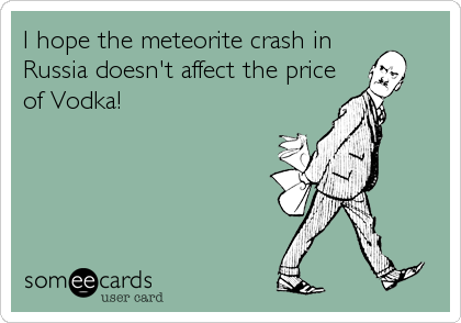 I hope the meteorite crash in Russia doesn't affect the price of Vodka!