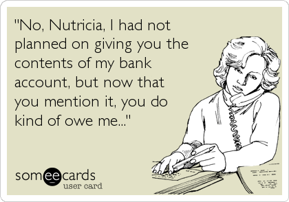 """No, Nutricia, I had not planned on giving you the contents of my bank account, but now that you mention it, you do kind of owe me..."""