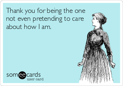 Thank you for being the one not even pretending to care about how I am.