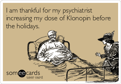 I am thankful for my psychiatrist increasing my dose of Klonopin before the holidays.