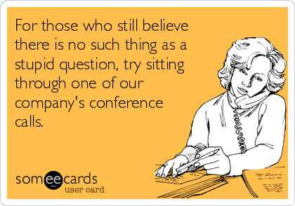 For those who still believe there is no such thing as a stupid question, try sitting through one of our company's conference calls.