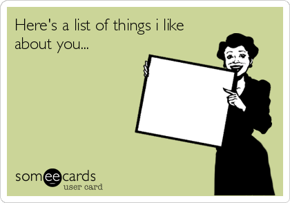Here's a list of things i like about you...