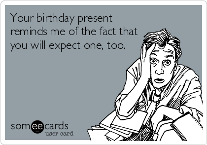 Your birthday present reminds me of the fact that you will expect one, too.