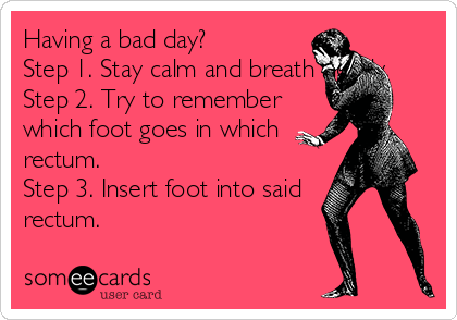 Having a bad day? Step 1. Stay calm and breath slowly. Step 2. Try to remember which foot goes in which rectum. Step 3. Insert foot into said rectum.