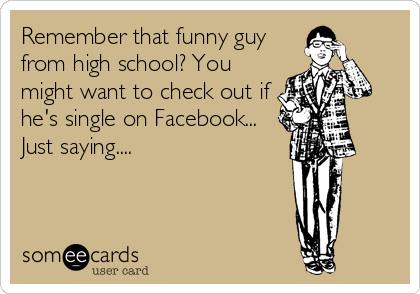 Remember that funny guy from high school? You might want to check out if he's single on Facebook... Just saying....