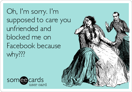 Oh, I'm sorry. I'm supposed to care you unfriended and blocked me on Facebook because why???