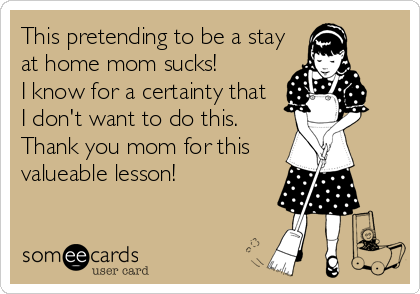 This pretending to be a stay at home mom sucks!  I know for a certainty that I don't want to do this. Thank you mom for this valueable lesson!