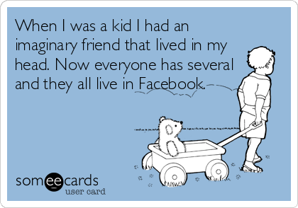 When I was a kid I had an imaginary friend that lived in my head. Now everyone has several and they all live in Facebook.