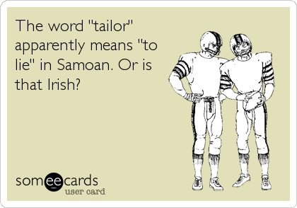 "The word ""tailor"" apparently means ""to lie"" in Samoan. Or is that Irish?"