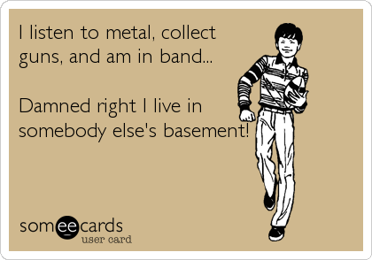 I listen to metal, collect guns, and am in band...  Damned right I live in somebody else's basement!