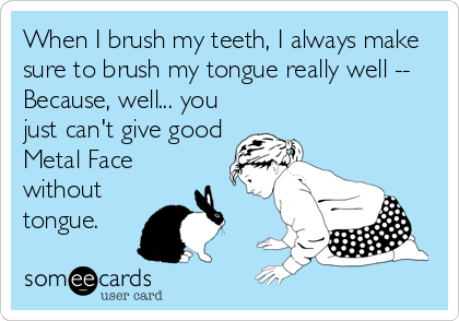 When I brush my teeth, I always make sure to brush my tongue really well -- Because, well... you just can't give good Metal Face  without tongue.
