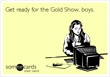 Get ready for the Gold Show, boys.