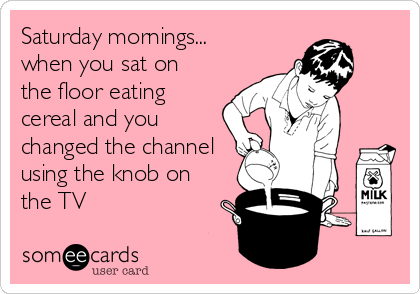 Saturday mornings... when you sat on the floor eating cereal and you changed the channel using the knob on the TV