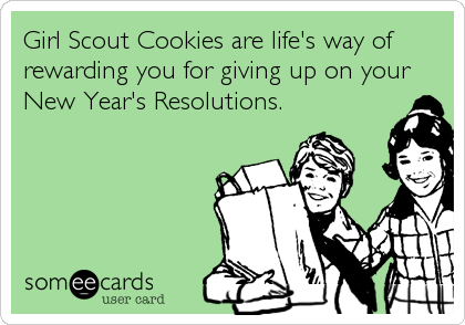 Girl Scout Cookies are life's way of rewarding you for giving up on your New Year's Resolutions.