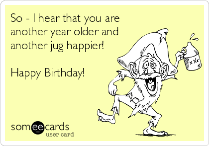 So - I hear that you are another year older and another jug happier!   Happy Birthday!