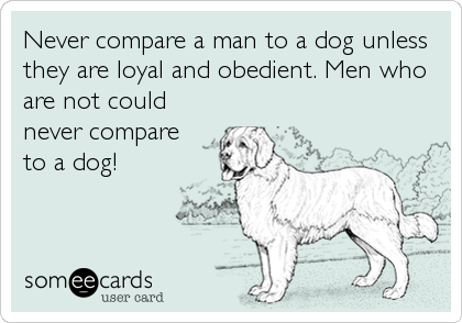 Never compare a man to a dog unless they are loyal and obedient. Men who are not could never compare to a dog!
