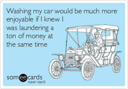 Washing my car would be much more enjoyable if I knew I was laundering a ton of money at the same time