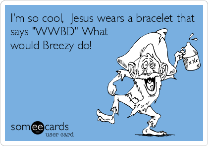"""I'm so cool,  Jesus wears a bracelet that says """"WWBD"""" What would Breezy do!"""