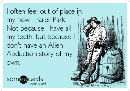 I often feel out of place in my new Trailer Park. Not because I have all my teeth, but because I don't have an Alien Abduction story of my own.