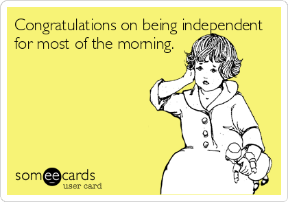 Congratulations on being independent for most of the morning.