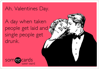 Ah, Valentines Day.   A day when taken people get laid and single people get drunk.