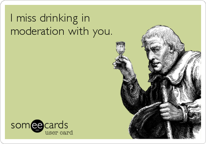 I miss drinking in moderation with you.