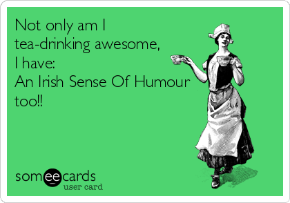 Not only am I tea-drinking awesome, I have: An Irish Sense Of Humour too!!