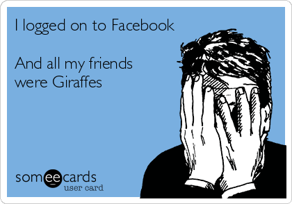I logged on to Facebook  And all my friends  were Giraffes