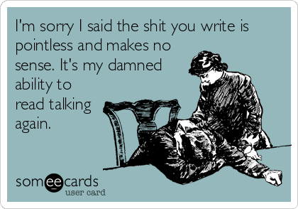 I'm sorry I said the shit you write is pointless and makes no sense. It's my damned ability to read talking again.