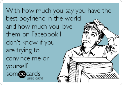 With how much you say you have the best boyfriend in the world and how much you love them on Facebook I don't know if you are trying to convince me or yourself
