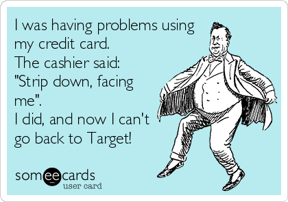 """I was having problems using my credit card.   The cashier said: """"Strip down, facing me"""". I did, and now I can't go back to Target!"""