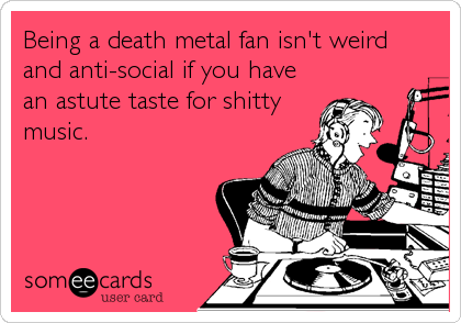 Being a death metal fan isn't weird and anti-social if you have an astute taste for shitty music.