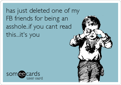 has just deleted one of my FB friends for being an asshole..if you cant read this...it's you