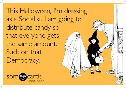 This Halloween, I'm dressing as a Socialist. I am going to distribute candy so that everyone gets the same amount. Suck on that Democracy.